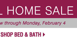 SEMI-ANNUAL HOME SALE. Web Exclusive Bonus Buys! Now through Monday, February 4.  SHOP BED & BATH.