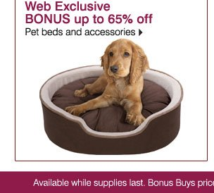 Web Exclusive BONUS up to 65% off Pet beds and accessories. Available while supplies last. Bonus Buys priced so low, additional  discounts do not apply.