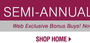 SEMI-ANNUAL HOME SALE. Web Exclusive Bonus Buys! Now through Monday, February 4. SHOP HOME.