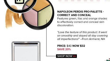 "Napoleon Perdis Pro-Palette - Correct and Conceal Features green, lilac and orange shades to effectively correct and conceal skin discoloration. ""Love the texture of this product. It went on smoothly and stayed all day covering all imperfections!"" –From Amherst, NH $40 NOW $32 Save 20% Shop Now>>"