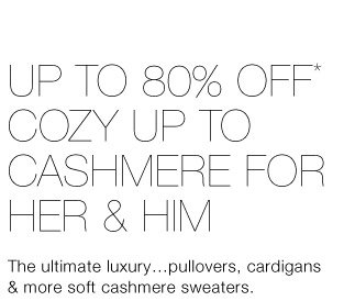 Up To 80% Off* Cozy Up To Cashmere For Her & Him