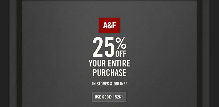 A&F          25% OFF YOUR ENTIRE PURCHASE IN STORES & ONLINE*          USE CODE: 15261