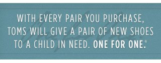 With everypair you purchase, TOMS will give a pair of new shoes to a child in need. One for One.(TM)
