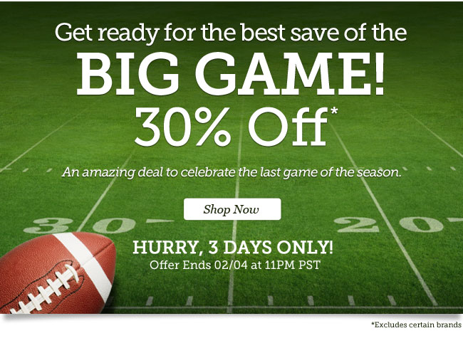 Get ready for the best save of the big game. 30% Off*. | An amazing deal to celebrate the last game of the season. |Hurry, 3 Days Only! | Offer ends 02/04 at 11PM PST | Shop Now