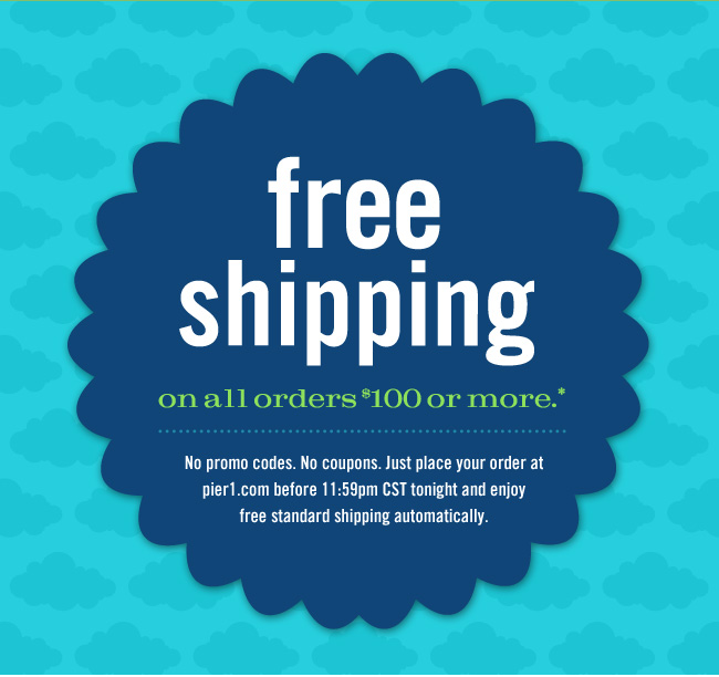 Free shipping on all orders $100 or more.* No promo codes. No coupons. Just place your order at pier1.com before 11:59pm CST tonight and enjoy free standard shipping automatically.