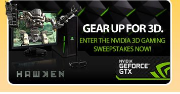 GEAR UP FOR 3D.  ENTER THE NVIDIA 3D GAMING SWEEPSTAKES NOW!