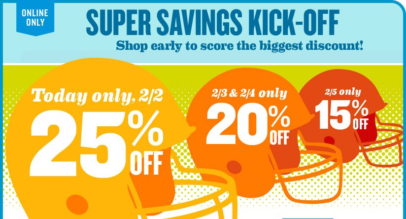 ONLINE ONLY | SUPER SAVINGS KICK-OFF | Shop early to score the biggest discount! | Today only, 2/2: 25% OFF | 2/3 & 2/4 only: 20% OFF | 2/5 only: 15% OFF