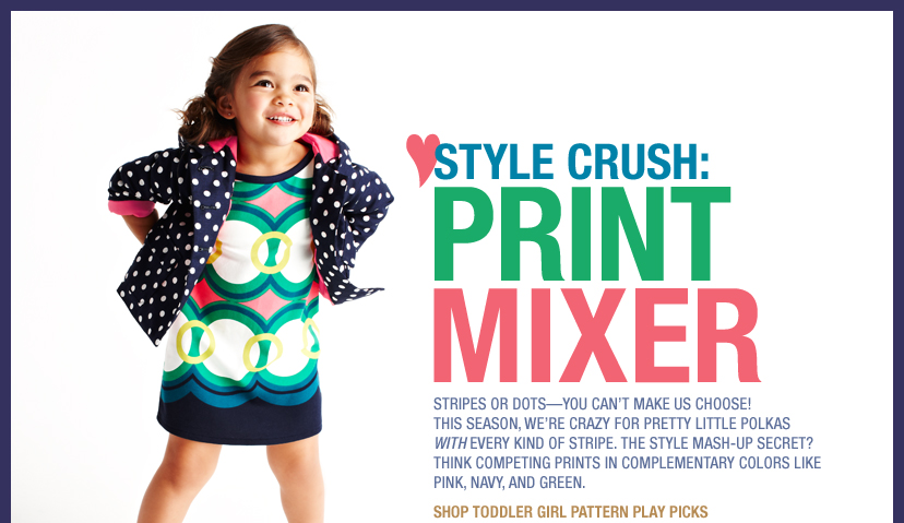 STYLE CRUSH: PRINT MIXER: STRIPES OR DOTS - YOU CAN'T MAKE US CHOOSE! THIS SEASON, WE'RE CRAZY FOR PRETTY LITTLE POLKAS WITH EVERY KIND OF STRIPE. THE STYLE MASH-UP SECRET? THINK COMPETING PRINTS IN COMPLEMENTARY COLORS LIKE PINK, NAVY, AND GREEN. | SHOP TODDLER GIRL PATTERN PLAY PICKS