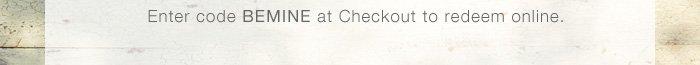 Enter code BEMINE at Checkout to redeem online.
