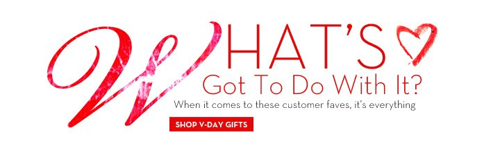 WHAT'S Got To Do With It? When it comes to these customer faves, it's everything. SHOP V-DAY GIFTS.