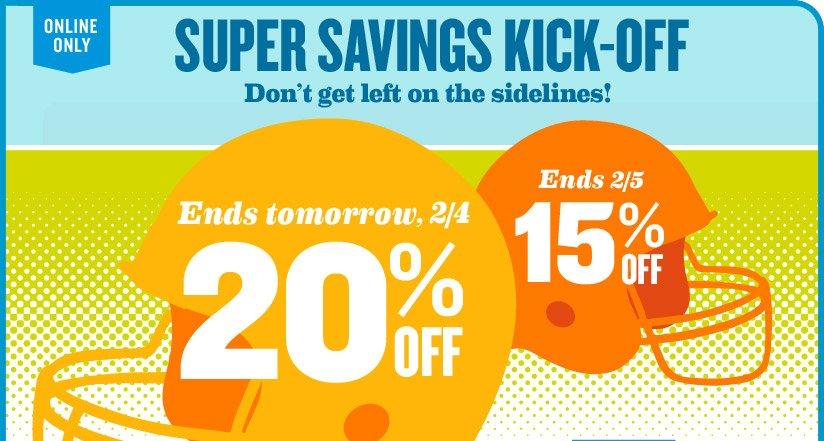 ONLINE ONLY | SUPER SAVINGS KICK-OFF | Don't get left on the sidelines! | Ends tomorrow, 2/4: 20% OFF | Ends 2/5: 15% OFF