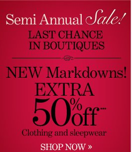 Semi Annual Sale! LAST CHANCE In Boutiques  NEW Markdowns! Extra 50% Off*** Clothing and sleepwear  SHOP ALL SALE