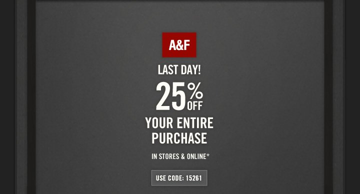 A&F          LAST DAY!          25% OFF          YOUR ENTIRE PURCHASE IN STORES & ONLINE*          USE CODE: 15261