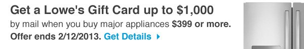Get a Lowe's Gift Card up to $1,000 by mail when you buy major appliances $399 or more. Offer ends 2/12/2013. Get Details.