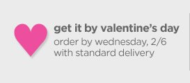 get it by valentine's day | order by wednesday, 2/6 with standard delivery
