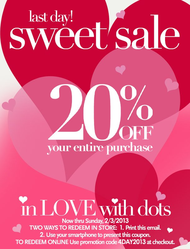 Last Day! In LOVE with Dots Sweet Sale! 20% Off your entire purchase. Now thru Sunday 2/3/2013. Two ways to redeem in store: 1. Print this email; 2. Use your smartphone to present this coupon.  To redeem online: Use promotion code 4DAY2013 at checkout.