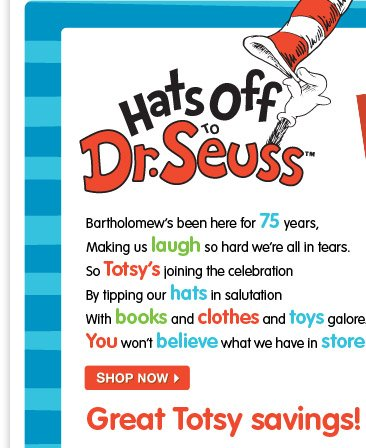 Hats off to Dr. Seuss. Bartholomew's been here for 75 years, Making us laugh so hard we're all in tears. So Totsy's joining the celebration By tipping our hats in salutation With books and clothes and toys galore You won't believe what we have in store! Shop now Great Totsy savings!