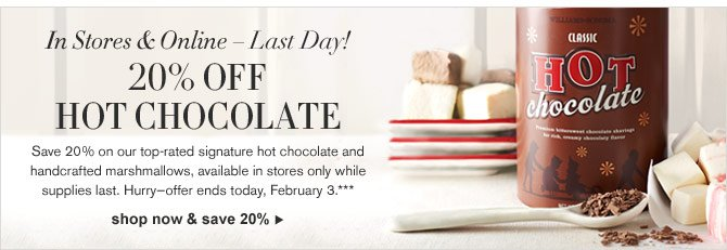In Stores & Online – Last Day! 20% OFF HOT CHOCOLATE -- Save 20% on our top-rated signature hot chocolate and handcrafted marshmallows, available in stores only while supplies last. Hurry—offer ends today, February 3.*** - SHOP NOW & SAVE 20%