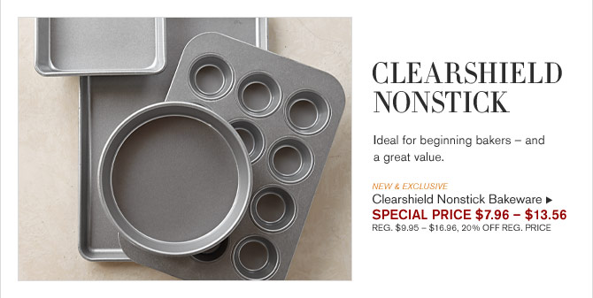 CLEARSHIELD NONSTICK - Ideal for beginning bakers – and a great value. -- NEW & EXCLUSIVE - Clearshield Nonstick Bakeware - SPECIAL PRICE $7.96 – $13.56 (REG. $9.95 – $16.96, 20% OFF REG. PRICE)