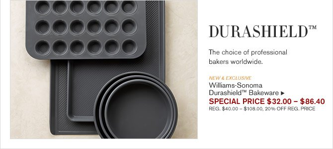 DURASHIELD™ The choice of professional bakers worldwide. -- NEW & EXCLUSIVE - Williams-Sonoma Durashield™ Bakeware - SPECIAL PRICE $32.00 – $86.40 (REG. $40.00 – $108.00, 20% OFF REG. PRICE)