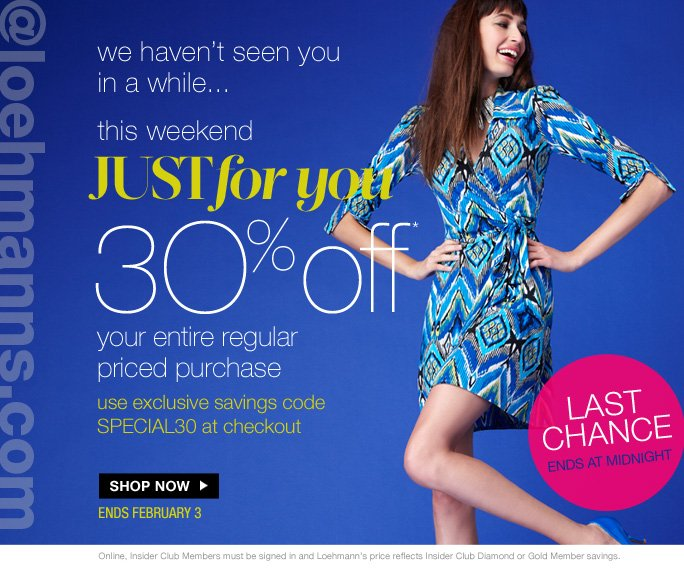 always free shipping  on all orders over $1OO*  @Loehmanns  We haven't seen you in a while…  This weekend Just for you 30% off Your entire regular Priced purchase  Use exclusive savings code SPECIAL30 at checkout  Shop Now  Ends, February 3  Last chance Ends at midnight  Online, Insider Club Members must be signed in and Loehmann's price reflects Insider Club Diamond or Gold Member savings.  *30% Off your regular priced purchase PROMOTIONAL OFFER IS VALID online only now THRU 02/04/13 UNTIL 2:59AM EST. Free shipping offer applies on orders of $100 or more, prior to sales tax and after any applicable discounts, only for standard shipping to one single address in the Continental US per order. Enter promo code SPECIAL30 at checkout to receive 30% off your entire regular priced purchase. Offer not valid on clearance, on previous purchases and excludes fragrances,  hair care products,  the purchase of gift cards and Insider Club Membership fee. Cannot be used in conjunction with employee discount, any other coupon or promotion.  Discount may not be applied towards taxes, shipping & handling.  Quantities are limited and exclusions may apply. Please see loehmanns.com for details. Featured items subject to availability. Void in states where prohibited by law, no cash value except where prohibited, then the cash value is 1/100. Returns and exchanges are subject to  Returns/Exchange Policy Guidelines. 2013  †Standard text message & data charges apply. Text STOP to opt out or HELP for help. For the terms and conditions of the Loehmann's text message program, please visit http://pgminf.com/loehmanns.html or call 1-877-471-4885 for more information.