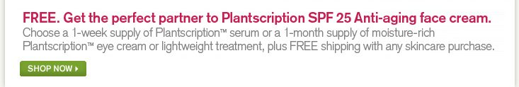 FREE Get the perfect partner to Plantscription SPF 25 Anti aging face cream Choose a 1 week supply of Plantscription serum or a 1 month supply of moisture rich Plantscription eye cream or lightweight treatment plus FREE shipping with any skincare purchase
