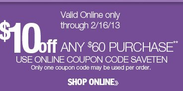 $10 off any $60 purchase. Valid online only through 2/16/13. Use online coupon code SAVETEN. Only one coupon code may be used per order. Shop online.