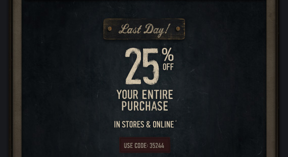 Last Day! 25% OFF YOUR ENTIRE PURCHASE IN STORES & ONLINE* USE CODE:35244
