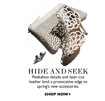 HIDE AND SEEK Peek-a-boo details and laser-cut leather lend a provocative edge to spring's new accessories. SHOP NOW