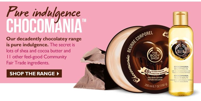 Pure indulgence CHOCOMANIA™ --  Our decadently chocolatey range is pure indulgence. The secret  is lots of shea and cocoa butter and 11 other feel-good Community Fair Trade ingredients.  --  SHOP THE RANGE