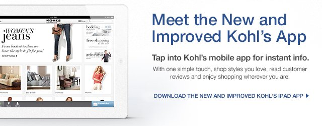 Meet the new and improved Kohl's iPad App. Tap into Kohl's mobile app for instant info. With one simple touch, shop styles you love, read customer reviews and enjoy shopping wherever you are. DOWNLOAD THE NEW AND IMPROVED KOHL'S IPAD APP