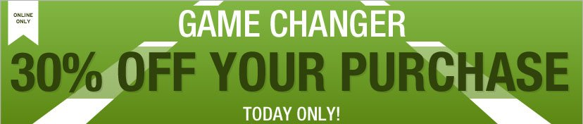 ONLINE ONLY | GAME CHANGER - 30% OFF YOUR PURCHASE. TODAY ONLY!