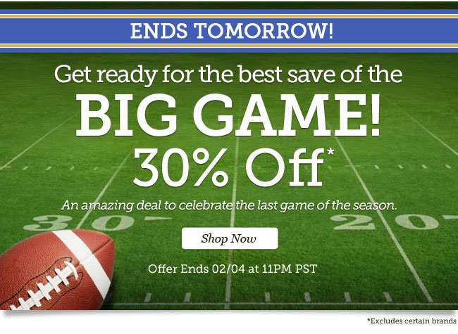 Ends Tomorrow! | Get ready for the best save of the big game. 30% Off* | An amazing deal to celebrate the last game of the season. | Offer ends 02/04 at 11PM PST | Shop Now