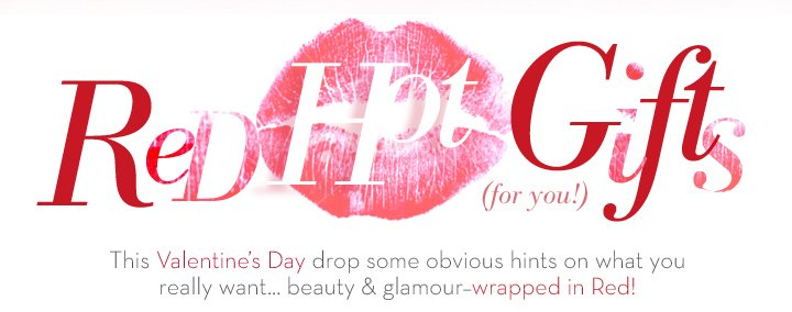 Red Hot Gifts (for you!). This Valentine's Day drop some obvious hints on what you really want…beauty & glamour - wrapped in Red!