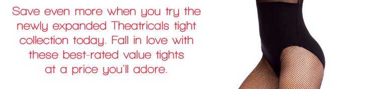 Save even more when you try the newly expanded Theatricals tight collection today!