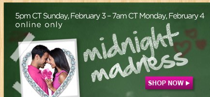midnight madness | SHOP NOW | 5pm CT Sunday, February 3 - 7am CT Monday, February 4 online only