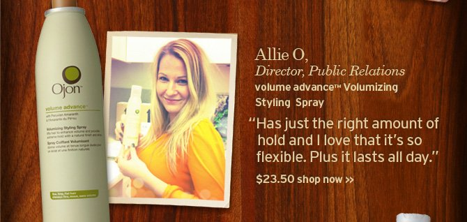 Allie  O Director public Relations volume advance Volumizing Styling Spray has  just the right amount of hold and I love that it is so flexible Plus it  lasts all day 23 dollars and 50 cents SHOP NOW