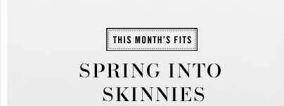 THIS MONTH'S FITS SPRING INTO SKINNIES