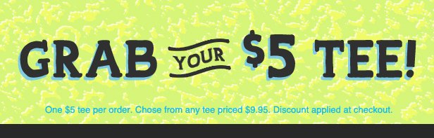 Grab your $5 tee - One $5 tees per order. Choose from any tee priced $9.95. Discount applied at checkout.