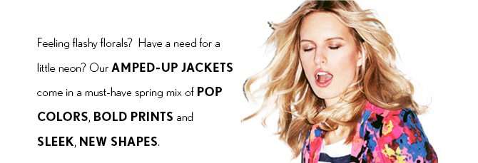 NEW ARRIVALS  Feeling flashy florals? Have a need for a  little neon? Our AMPED-UP JACKETS come in a must-have spring mix of POP COLORS, BOLD PRINTS and SLEEK, NEW SHAPES.