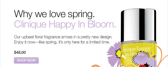 Why we love spring.  Clinique Happy In Bloom.  Our upbeat floral  fragrance arrives in a pretty new design.  Enjoy it now—like  spring, it's only here for a limited time.  $48.00.  SHOP NOW