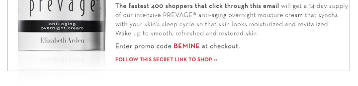 The fastest 400 shoppers that click through this email will get a 14-day supply of our intensive PREVAGE® anti-aging overnight moisture cream that synchs with your skin's sleep cycle so that skin looks moisturized and revitalized. Wake up to smooth, refreshed and restored skin. Enter promo code BEMINE at checkout. FOLLOW THIS SECRET LINK TO SHOP.