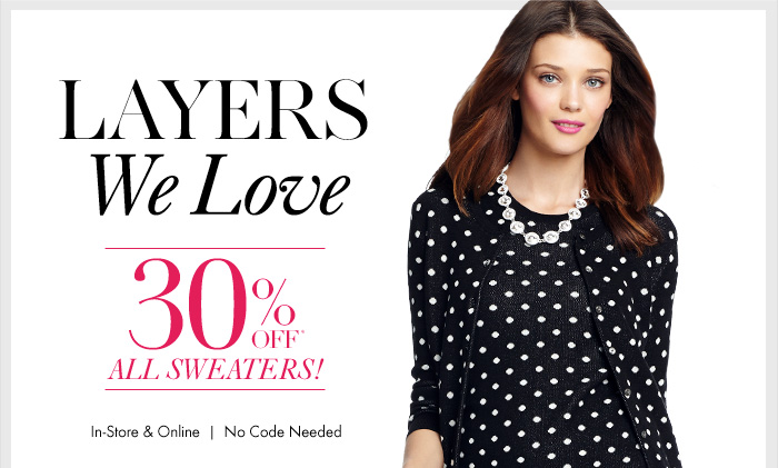 Layers We Love... 30% Off ALL Sweaters!  In–store & Online No Code Needed