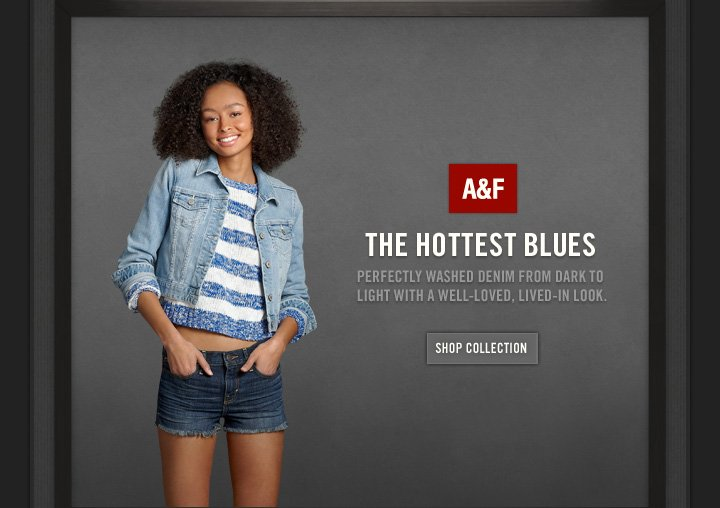 A&F          THE HOTTEST BLUES          PERFECTLY WASHED DENIM FROM DARK TO LIGHT WITH A WELL–LOVED,  LIVED–IN LOOK.          SHOP COLLECTION