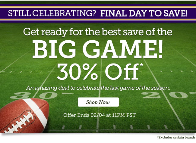 Still Celebratin? Final Day! | Get ready for the best save of the big game. 30% Off* | An amazing deal to celebrate the last game of the season. | Offer ends 02/04 at 11PM PST | Shop Now