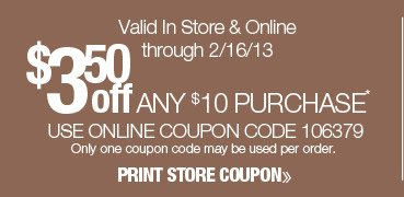 $3.50 off any $10 purchase. Valid online only through 2/16/13. Use online coupon code 106379. Only one coupon code may be used per order. Shop Now.