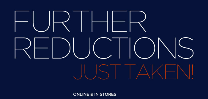 FURTHER REDUCTIONS JUST TAKEN! | ONLINE & IN STORES