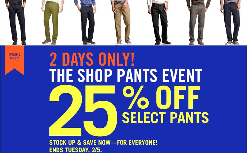 ONLINE ONLY | 2 DAYS ONLY! THE SHOP PANTS EVENT | 25% OFF SELECT PANTS | STOCK UP & SAVE NOW - FOR EVERYONE! | ENDS TUESDAY, 2/5.