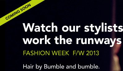 (coming soon) Watch our stylists work the runways Fashion Week F/W 2013 Hair by Bumble and bumble.
