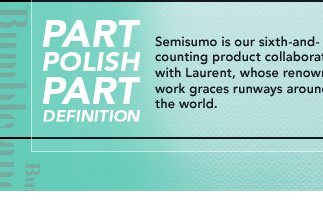 part polish, part definition Semisumo is our sixth–and–counting product collaboration with Laurent, whose renowned work graces runways around the world.